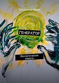 Владимир Анин -Генератор. Фантастическая повесть