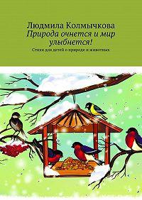 Людмила Колмычкова -Природа очнется и мир улыбнется! Стихи для детей оприроде иживотных