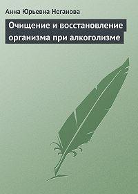 Анна Юрьевна Неганова -Очищение и восстановление организма при алкоголизме