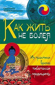 Светлана Чойжинимаева -Как жить не болея. Из практики врача тибетской медицины