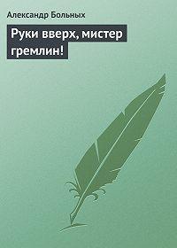 Александр Больных -Руки вверх, мистер гремлин!