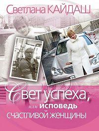 Светлана Николаевна Кайдаш -Свет успеха, или Исповедь счастливой женщины