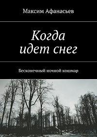 Максим Афанасьев -Когда идет снег. Бесконечный ночной кошмар