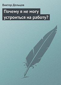 Виктор Дельцов -Почему я не могу устроиться на работу?