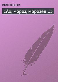 Иван Ваненко -«Ах, мороз, морозец…»