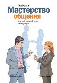 Пол МакГи -Мастерство общения. Как найти общий язык с кем угодно