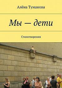Алёна Туманова -Мы–дети. Стихотворения