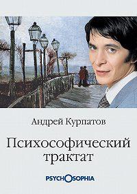 Андрей Курпатов - Психософический трактат