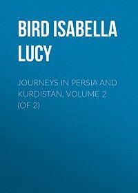 Isabella Bird -Journeys in Persia and Kurdistan, Volume 2 (of 2)