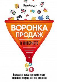 Мария Солодар -Воронка продаж в интернете. Инструмент автоматизации продаж и повышения среднего чека в бизнесе