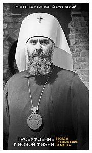 Митрополит Антоний Сурожский - Пробуждение к новой жизни. Беседы на Евангелие от Марка