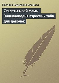 Наталья Сергеевна Иванова -Секреты моей мамы. Энциклопедия взрослых тайн для девочек