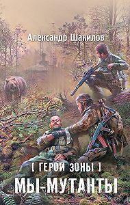 Александр Шакилов -Мы – мутанты