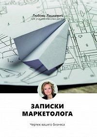 Любовь Лашкевич -Записки маркетолога. Чертеж вашего бизнеса