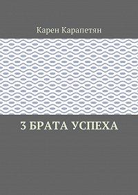 Карен Камоевич Карапетян -3 брата успеха