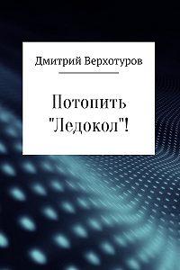 Дмитрий Верхотуров -Потопить «Ледокол»!