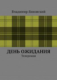 Владимир Янковский - День ожидания. Телероман