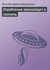 Илья Иосифович Варшавский -Ограбление произойдет в полночь