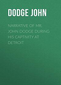 John Dodge -Narrative of Mr. John Dodge during his Captivity at Detroit