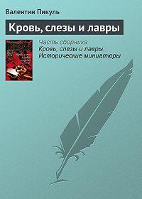 Валентин Саввич Пикуль -Кровь, слезы и лавры