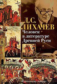 Дмитрий Сергеевич Лихачев -Человек в литературе Древней Руси