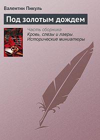 Валентин Пикуль -Под золотым дождем