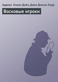 Адриан Конан Дойл -Восковые игроки
