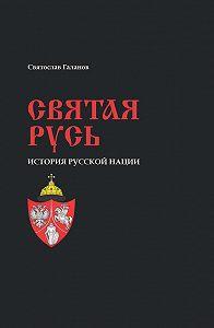 Святослав Галанов - Святая Русь. История русской нации