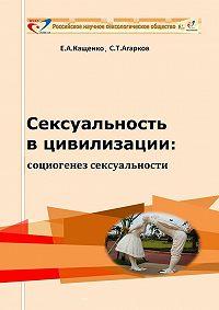 Е. А. Кащенко, Сергей Агарков - Сексуальность в цивилизации: социогенез сексуальности