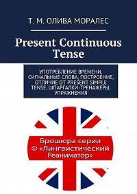 Татьяна Олива Моралес, Т. Олива Моралес - Present Continuous Tense. Употребление времени, сигнальные слова, построение, отличие отPresent Simple Tense, шпаргалки-тренажеры, упражнения