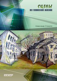 Александр Станюта - Сцены из минской жизни (сборник)