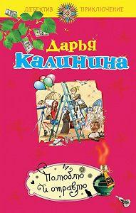 Дарья Калинина - Полюблю и отравлю