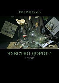 Олег Вязанкин -Чувство дороги