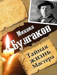 Леонид Гарин - Михаил Булгаков. Тайная жизнь Мастера