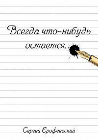 Сергей Ерофеевский -Всегда что-нибудь остается (сборник)
