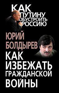 Юрий Болдырев - Как избежать гражданской войны
