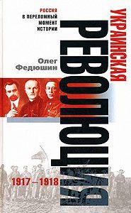 Олег Федюшин -Украинская революция. 1917-1918