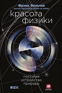 Фрэнк Вильчек - Красота физики. Постигая устройство природы