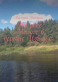 Валерий Рогожин -На реке Мологе в деревне Избищи…