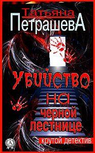 Татьяна Петрашева -Убийство на черной лестнице