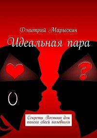 Дмитрий Марыскин -Идеальнаяпара. Секреты Востока для поиска своей половинки