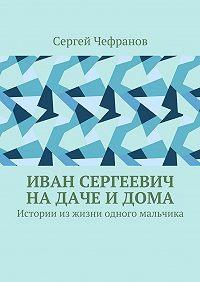 Сергей Чефранов -Иван Сергеевич надаче идома. Истории изжизни одного мальчика