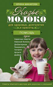 Ирина Макарова - Козье молоко для здоровья, долголетия и красоты. Советы опытного доктора для взрослых и малышей