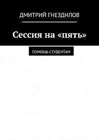 Дмитрий Гнездилов -Сессия на «пять». Помощь студентам