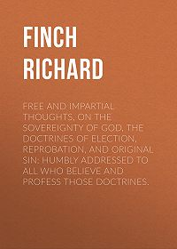 Richard Finch -Free and Impartial Thoughts, on the Sovereignty of God, The Doctrines of Election, Reprobation, and Original Sin: Humbly Addressed To all who Believe and Profess those Doctrines.