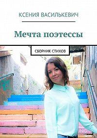 Ксения Василькевич - Мечта поэтессы