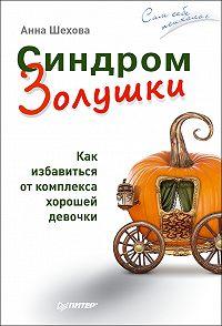 Анна Шехова -Синдром Золушки. Как избавиться от комплекса хорошей девочки