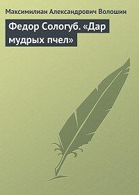 Максимилиан Александрович Волошин -Федор Сологуб. «Дар мудрых пчел»