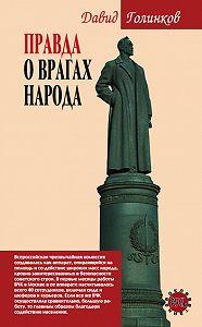 Давид Голинков - Правда о врагах народа