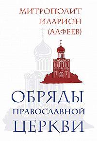 Митрополит Иларион (Алфеев) -Обряды Православной Церкви